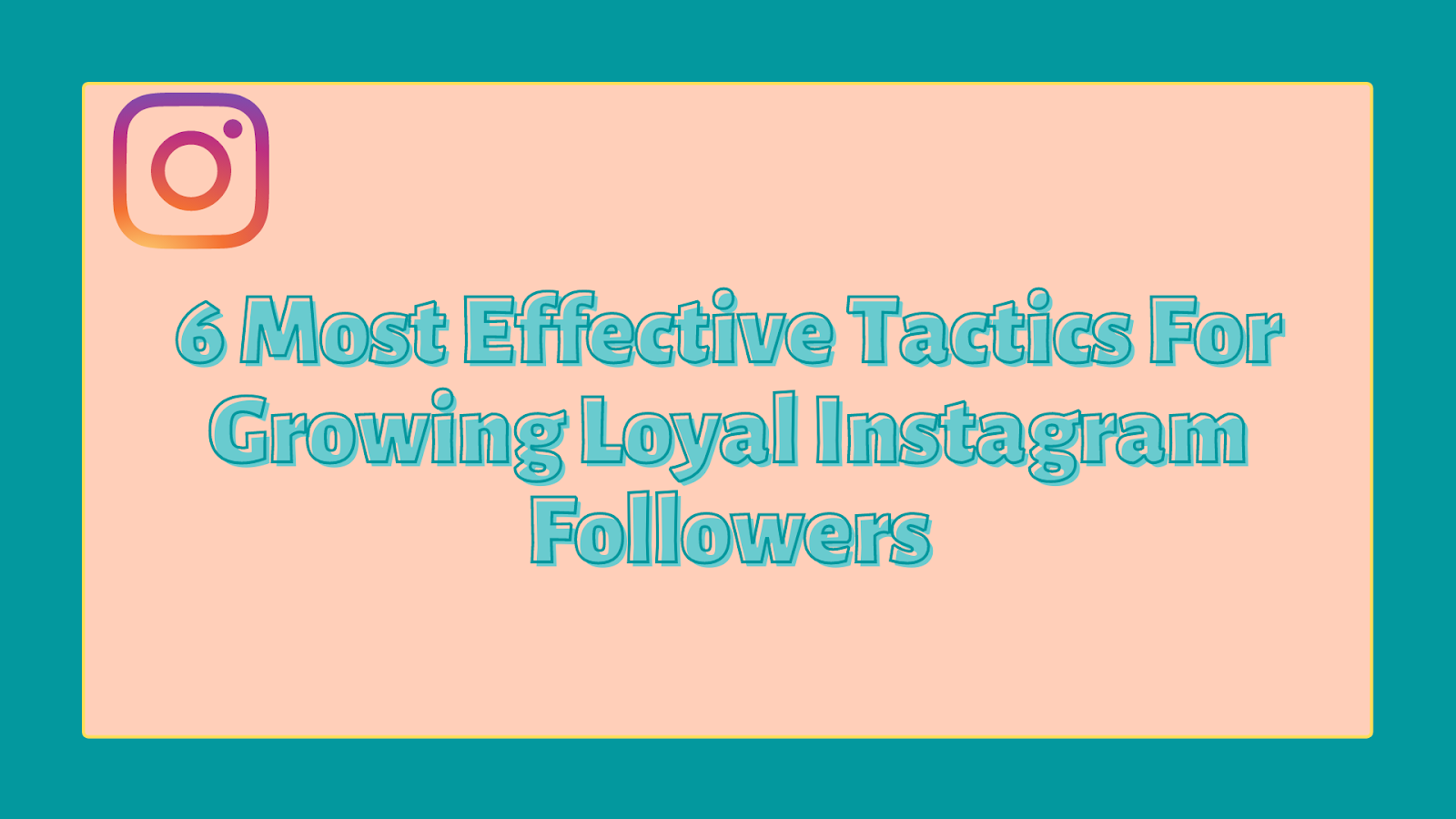 6 Most Effective Tactics For Growing Loyal Instagram Followers